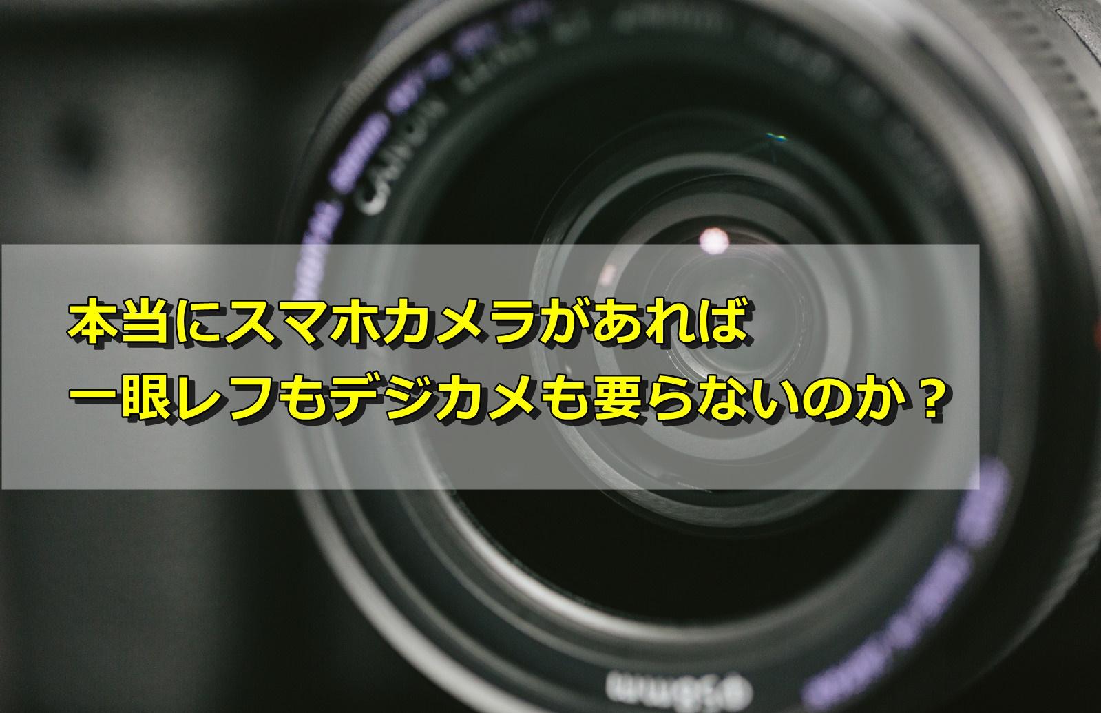 本当にスマホカメラがあれば一眼レフもデジカメも要らないのか?
