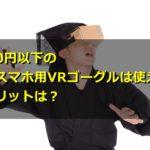 1000円以下の安いスマホ用VRゴーグルは使える?デメリットは?