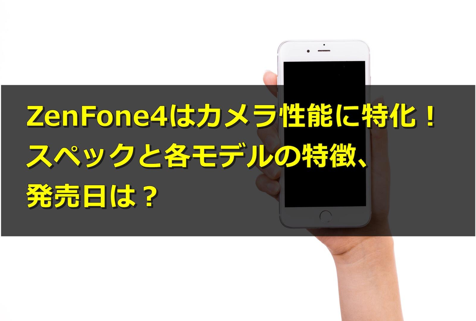 ZenFone4はカメラ性能に特化!スペックと各モデルの特徴、発売日は?