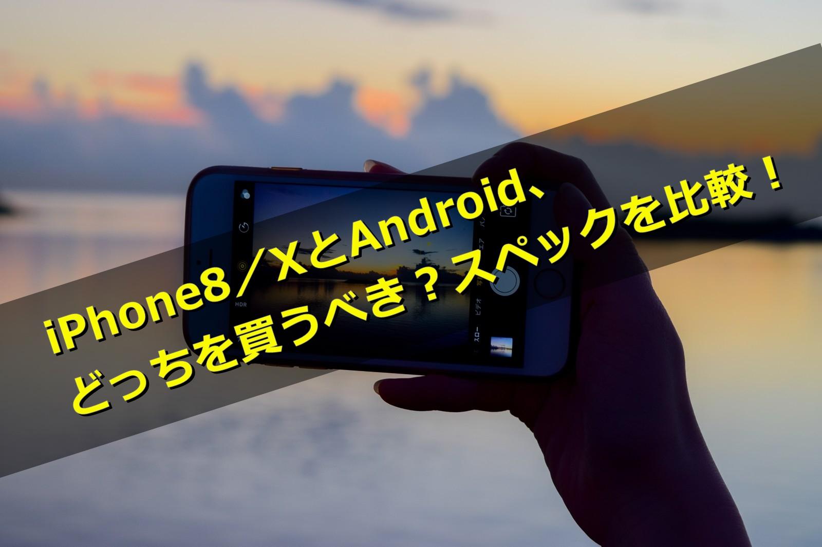 iPhone8/XとAndroid、どっちを買うべき?スペックを比較!