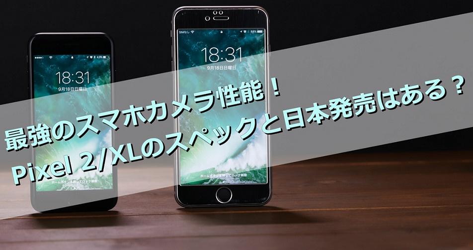史上最強のスマホカメラ性能のPixel 2/XLをレビュー!日本での発売は?