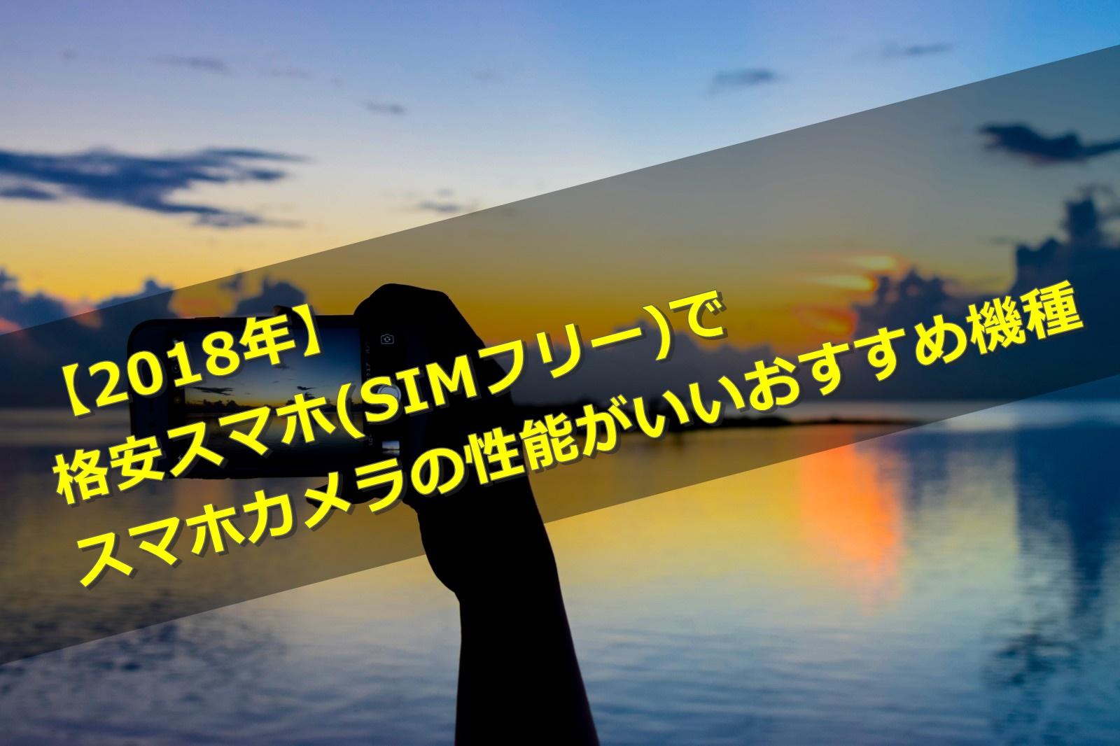 【2018年】格安スマホ(SIMフリー)でスマホカメラの性能がいいおすすめ機種